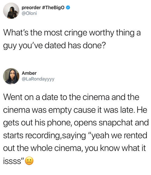 """Phone, Snapchat, and Yeah: preorder #TheBigO  @Oloni  What's the most cringe worthy thing a  guy you've dated has done?  Amber  @LaRondayyyy  Went on a date to the cinema and the  cinema was empty cause it was late. He  gets out his phone, opens snapchat and  starts recording,saying """"yeah we rented  out the whole cinema, you know what it"""