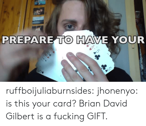 cho: PREPARE TO HAVE YOUR  Cho ruffboijuliaburnsides:  jhonenyo: is this your card? Brian David Gilbert is a fucking GIFT.