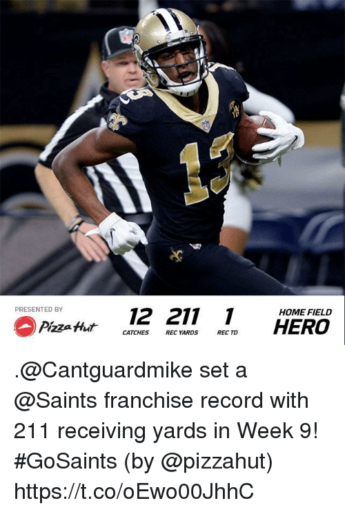 Pizzahut: PRESENTED BY  12 211  HOME FIELD  CATCHES REC YARDS REC TD .@Cantguardmike set a @Saints franchise record with 211 receiving yards in Week 9! #GoSaints  (by @pizzahut) https://t.co/oEwo00JhhC