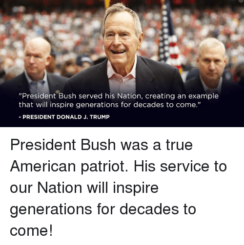 """True, American, and Trump: """"President Bush served his Nation, creating an example  that will inspire generations for decades to come.""""  -PRESIDENT DONALD J. TRUMP President Bush was a true American patriot. His service to our Nation will inspire generations for decades to come!"""