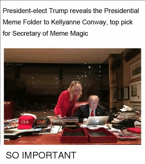 Presidential Memes: President-elect Trump reveals the Presidential  Meme Folder to Kellyanne Conway, top pick  for Secretary of Meme Magic  amo wad  USA  USA SO IMPORTANT