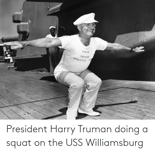 Squat: President Harry Truman doing a squat on the USS Williamsburg