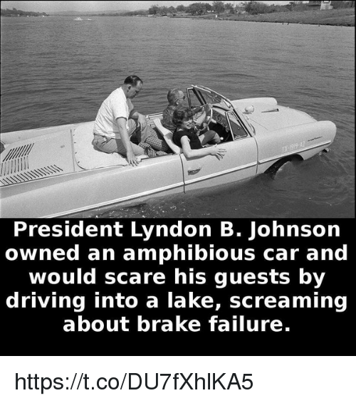 Driving, Scare, and Failure: President Lyndon B. Johnson  owned an amphibious car and  would scare his guests by  driving into a lake, screaming  about brake failure. https://t.co/DU7fXhlKA5