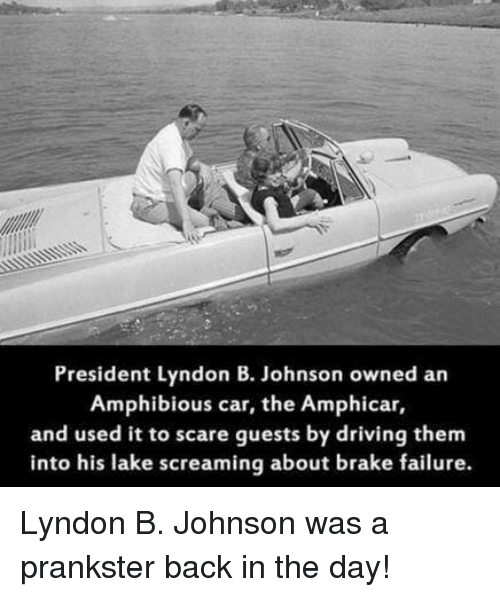 Driving, Memes, and Scare: President Lyndon B. Johnson owned an  Amphibious car, the Amphicar,  and used it to scare guests by driving them  into his lake screaming about brake failure. Lyndon B. Johnson was a prankster back in the day!