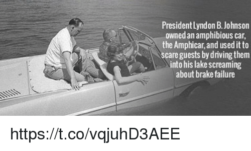 Scare, Failure, and Car: President Lyndon B. Johnson  owned an amphibious car,  the Amphicar, and useditto  scare guests bydriving them  into his lakescreaming  about brake failure https://t.co/vqjuhD3AEE
