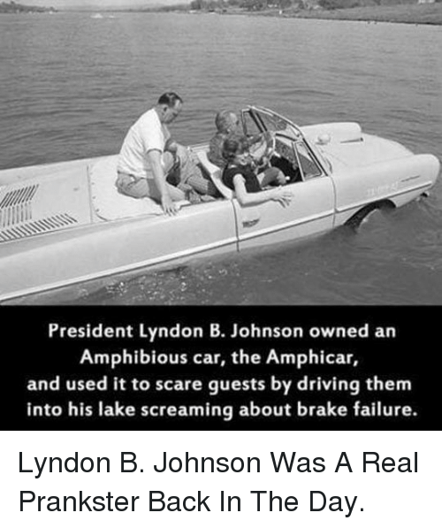 Driving, Scare, and Failure: President Lyndon B. Johnson owned an  Amphibious car, the Amphicar,  and used it to scare guests by driving them  into his lake screaming about brake failure. <p>Lyndon B. Johnson Was A Real Prankster Back In The Day.</p>