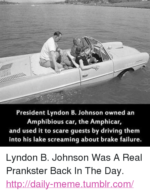 """Driving, Meme, and Scare: President Lyndon B. Johnson owned an  Amphibious car, the Amphicar,  and used it to scare guests by driving them  into his lake screaming about brake failure. <p>Lyndon B. Johnson Was A Real Prankster Back In The Day.<br/><a href=""""http://daily-meme.tumblr.com""""><span style=""""color: #0000cd;""""><a href=""""http://daily-meme.tumblr.com/"""">http://daily-meme.tumblr.com/</a></span></a></p>"""