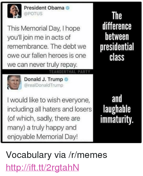 """Immaturity: President Obama  @POTUS  This Memorial Day, I hope  youll join me in acts of  remembrance. The debt wenresi  owe our fallen heroes is one  we can never truly repay  The  difference  between  presidential  class  TEANDERTHAL PARTY  Donald J. Trump o  @realDonaldTrump  and  I would like to wish everyone,  including all haters and losers  (of which, sadly, there are  many) a truly happy and  enjoyable Memorial Day!  lau  laughable  immaturity <p>Vocabulary via /r/memes <a href=""""http://ift.tt/2rgtahN"""">http://ift.tt/2rgtahN</a></p>"""