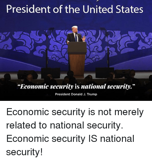 "Trump, United, and United States: President of the United States  ""Economic security is national security.""  President Donald J. Trump Economic security is not merely related to national security. Economic security IS national security!"