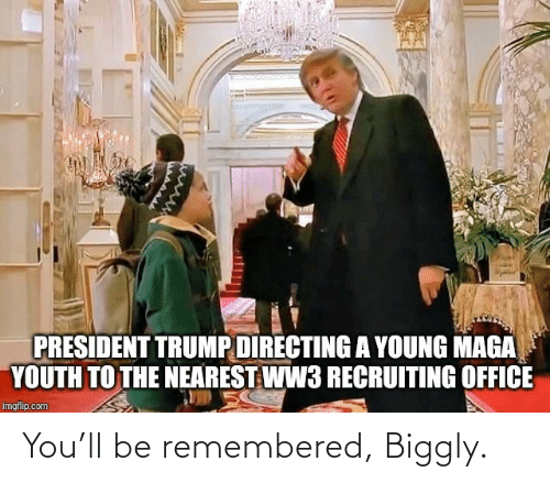 president: PRESIDENT TRUMP DIRECTING A YOUNG MAGA  YOUTH TO THE NEAREST WW3 RECRUITING OFFICE  imgflip.com You'll be remembered, Biggly.