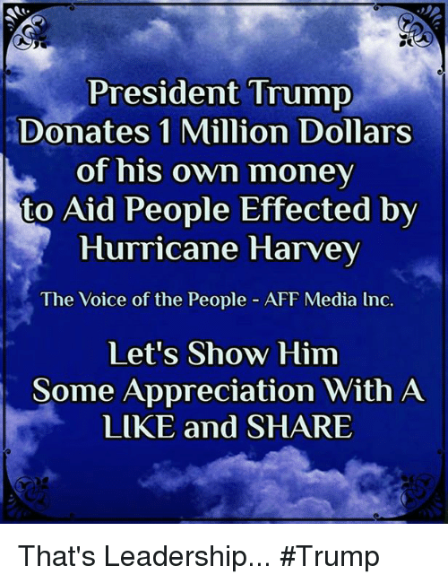 Memes, Money, and The Voice: President Trump  Donates 1 Million Dollars  of his own money  to Aid People Effected bv  Hurricane Harvey  The Voice of the People - AFF Media lnc.  Let's Show Him  Some Appreciation With A  LIKE and SHARE That's Leadership... #Trump
