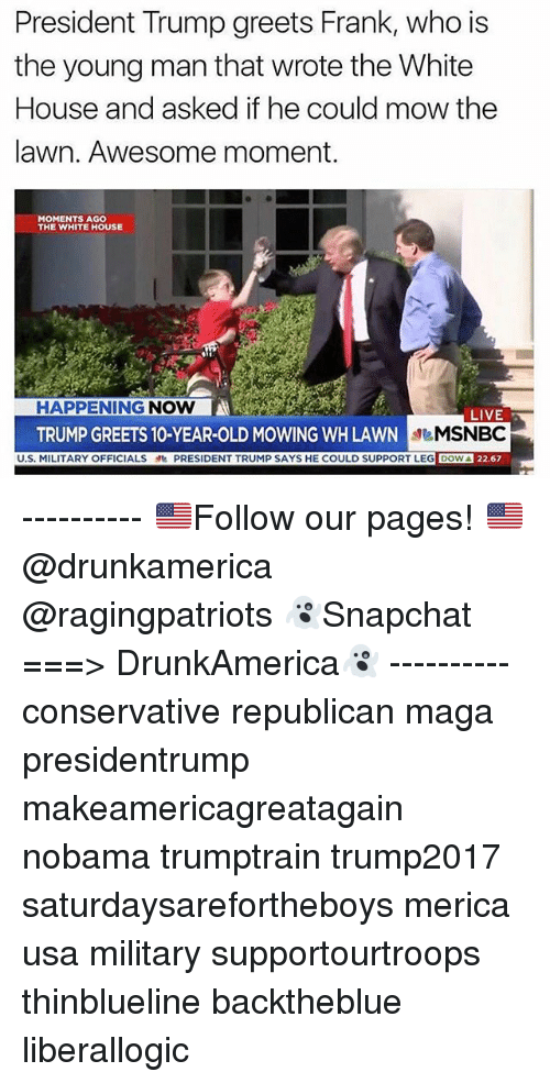 Memes, White House, and House: President Trump greets Frank, who is  the young man that wrote the White  House and asked if he could mow the  lawn. Awesome moment.  MOMENTS AG0  THE WHITE HOUSE  HAPPENING NOW  TRUMP GREETS 10-YEAR-OLD MOWING WH LAWN  MILITARY OFFICIALSPRESIDENT TRUMP SAYS HE COULD SUPPORT LEG DOW  LIVE  MSNBC  22.67 ---------- 🇺🇸Follow our pages! 🇺🇸 @drunkamerica @ragingpatriots 👻Snapchat ===> DrunkAmerica👻 ---------- conservative republican maga presidentrump makeamericagreatagain nobama trumptrain trump2017 saturdaysarefortheboys merica usa military supportourtroops thinblueline backtheblue liberallogic