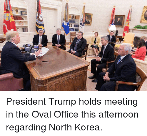 oval office: President Trump holds meeting in the Oval Office this afternoon regarding North Korea.