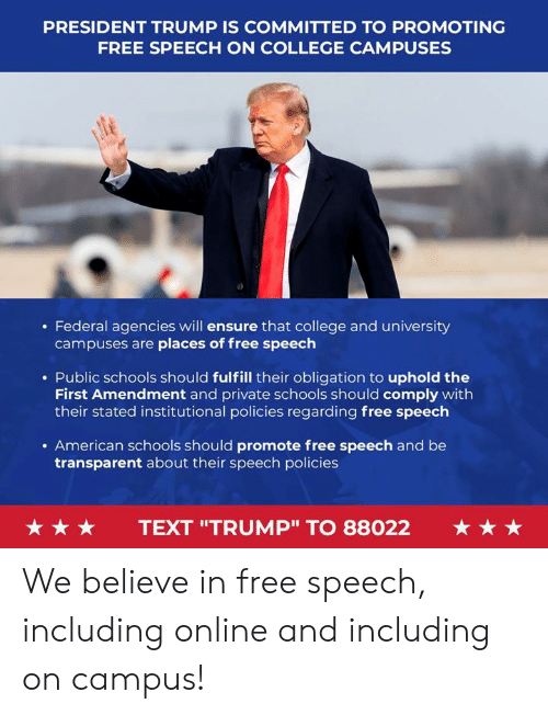 """College, American, and Ensure: PRESIDENT TRUMP IS COMMITTED TO PROMOTING  FREE SPEECH ON COLLEGE CAMPUSES  . Federal agencies will ensure that college and university  campuses are places of free speech  . Public schools should fulfill their obligation to uphold the  First Amendment and private schools should comply with  their stated institutional policies regarding free speech  . American schools should promote free speech and be  transparent about their speech policies  ★ ★ ★  TEXT """"TRUMP"""" TO 88022  ★ ★ ★ We believe in free speech, including online and including on campus!"""