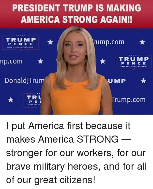 America First: PRESIDENT TRUMP IS MAKING  AMERICA STRONG AGAIN!!  TRUMP  rump.com  PEN C E  45  TRUMP  np.com ★  DonaldJTrum  TR  PE N CE  MAKE AMERICA GREAT AGAIN  45  U MP  PEI  MAKE AMERIC  rump.com I put America first because it makes America STRONG — stronger for our workers, for our brave military heroes, and for all of our great citizens!