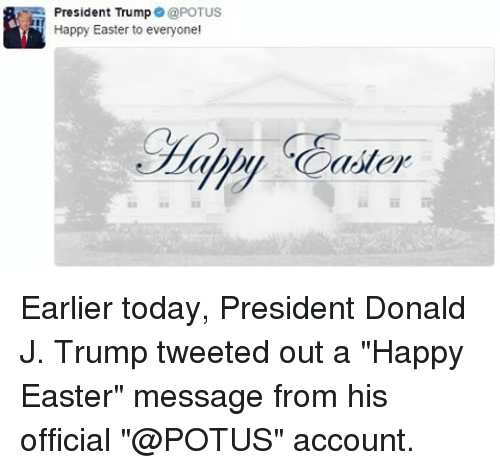 """Easter Message: President Trump  @POTUS  Happy Easter to everyone!  ater Earlier today, President Donald J. Trump tweeted out a """"Happy Easter"""" message from his official """"@POTUS"""" account."""