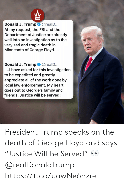 "Says: President Trump speaks on the death of George Floyd and says ""Justice Will Be Served"" 👀 @realDonaldTrump https://t.co/uawNe6hzre"