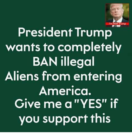 """America, Memes, and Aliens: President Trump  wants to completely  BAN illegol  Aliens from entering  America.  Give me a """"YES"""" if  you support this"""