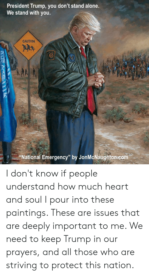 """Being Alone, Memes, and Paintings: President Trump, you don't stand alone.  We stand with you.  CAUTION  2  National Emergency"""" by JonMcNaughton.com I don't know if people understand how much heart and soul I pour into these paintings. These are issues that are deeply important to me. We need to keep Trump in our prayers, and all those who are striving to protect this nation."""