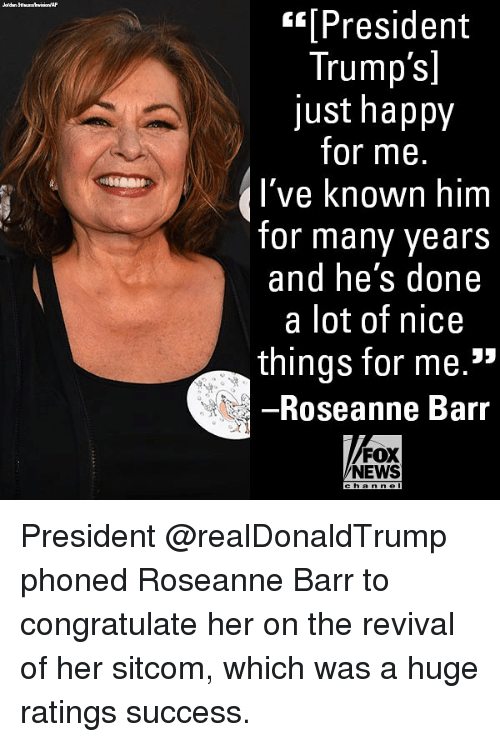 """sitcom: [President  Trump's]  just happy  for me.  I've known  for many years  and he's done  a lot of nice  things for me.""""  Roseanne Barr  FOX  NEWS  h an n e President @realDonaldTrump phoned Roseanne Barr to congratulate her on the revival of her sitcom, which was a huge ratings success."""