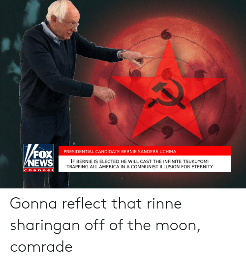 America, Bernie Sanders, and News: PRESIDENTIAL CANDIDATE BERNIE SANDERS UCHIHA  NEWS  IF BERNIE IS ELECTED HE WILL CAST THE INFINITE TSUKUYOMI  TRAPPING ALL AMERICA IN A COMMUNIST ILLUSION FOR ETERNITY  channel Gonna reflect that rinne sharingan off of the moon, comrade