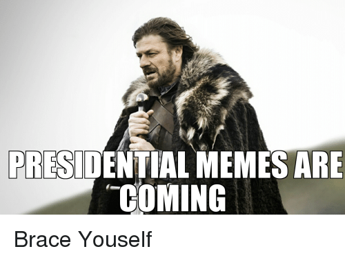 Presidential Memes: PRESIDENTIAL MEMES ARE  COMING Brace Youself