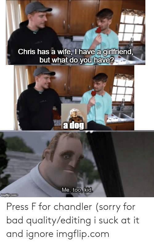 Imgflip Com: Press F for chandler (sorry for bad quality/editing i suck at it and ignore imgflip.com