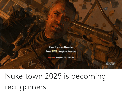 Menendez: Press F to shoot Menendez  Press SPACE to capture Menendez  Menendez: Martyr me for Cordis Die.  8/300 Nuke town 2025 is becoming real gamers