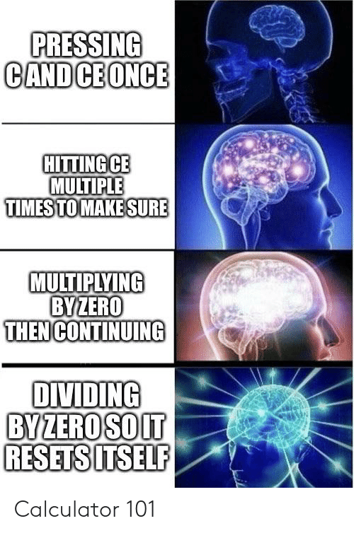 Calculator, Once, and Make: PRESSING  CAND CE ONCE  HITTING CE  MULTIPLE  TIMES TO MAKE SURE  MULTIPLYING  BYZERO  THEN CONTINUING  DIVIDING  BY ZEROSOIT  RESETSITSELF Calculator 101