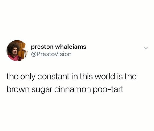 Pop, Sugar, and World: preston whaleiams  @PrestoVision  the only constant in this world is the  brown sugar cinnamon pop-tart