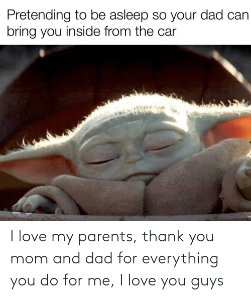 I Love You: Pretending to be asleep so your dad can  bring you inside from the car I love my parents, thank you mom and dad for everything you do for me, I love you guys