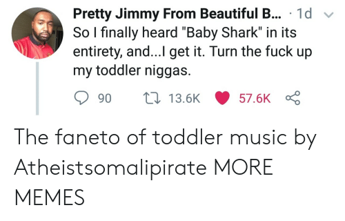 """Entirety: Pretty Jimmy From Beautiful B... 1d v  So l finally heard """"Baby Shark"""" in its  entirety, and...I get it. Turn the fuck up  my toddler niggas.  90 ti 13.6K 57.6K The faneto of toddler music by Atheistsomalipirate MORE MEMES"""