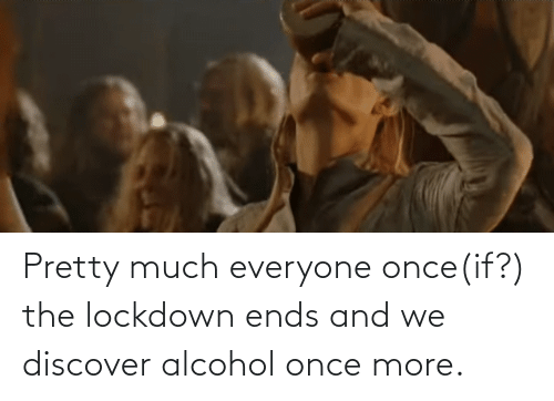 Alcohol: Pretty much everyone once(if?) the lockdown ends and we discover alcohol once more.