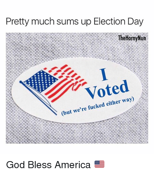 were fucked: Pretty much sums up Election Day  TheHornyNun  Voted  (but we're fucked either way) God Bless America 🇺🇸