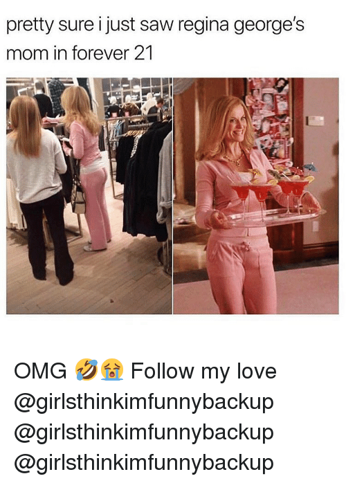 Love, Memes, and Omg: pretty sure i just saw regina george's  mom in forever 21 OMG 🤣😭 Follow my love @girlsthinkimfunnybackup @girlsthinkimfunnybackup @girlsthinkimfunnybackup