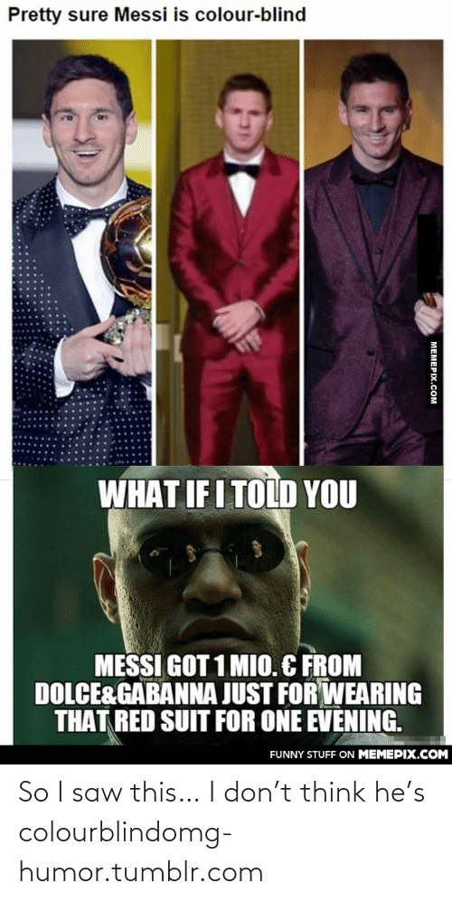 Colourblind: Pretty sure Messi is colour-blind  WHAT IF I TOLD YOU  MESSI GOT 1 MIO. C FROM  DOLCE&GABANNA JUST FOR WEARING  THAT RED SUIT FOR ONE EVENING.  FUNNY STUFF ON MEMEPIX.COM  МЕМЕРХ.Сом So I saw this… I don't think he's colourblindomg-humor.tumblr.com