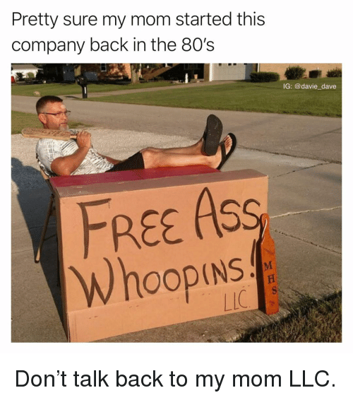 80s, Ass, and Funny: Pretty sure my mom started this  company back in the 80's  IG: @davie dave  FREE ASS  Whoop  If Don't talk back to my mom LLC.