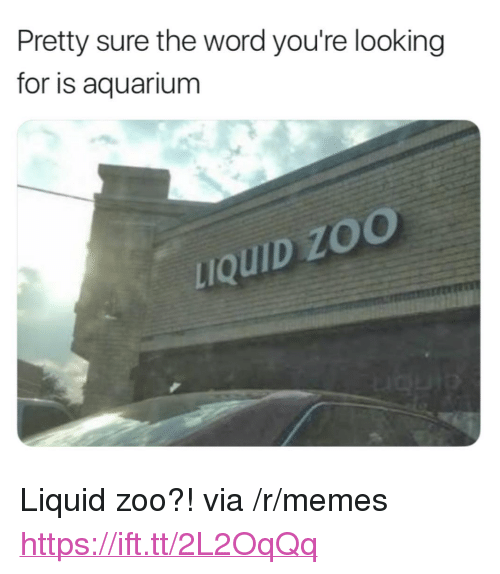 "Memes, Aquarium, and Word: Pretty sure the word you're looking  for is aquarium  uQUID ZO <p>Liquid zoo?! via /r/memes <a href=""https://ift.tt/2L2OqQq"">https://ift.tt/2L2OqQq</a></p>"