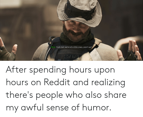 Crazy, Funny, and Reddit: Price: Yeah, but, we're all a little crazy, aren't we? After spending hours upon hours on Reddit and realizing there's people who also share my awful sense of humor.