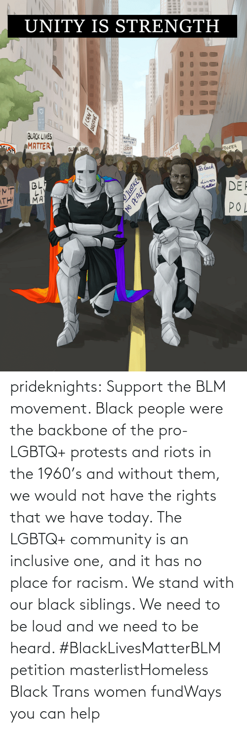 Without: prideknights:  Support the BLM movement. Black people were the backbone of the pro-LGBTQ+ protests and riots in the 1960's and without them, we would not have the rights that we have today. The LGBTQ+ community is an inclusive one, and it has no place for racism. We stand with our black siblings. We need to be loud and we need to be heard. #BlackLivesMatterBLM petition masterlistHomeless Black Trans women fundWays you can help