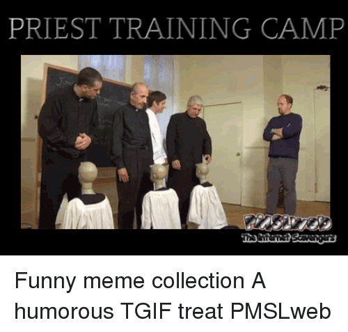 meme collection: PRIEST TRAINING CAMP <p>Funny meme collection  A humorous TGIF treat  PMSLweb </p>