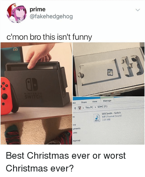 Christmas, Funny, and Memes: prime  @fakehedgehog  c'mon bro this isn't funny  me Share View Manage  ↑  > This PC 、  SDHC (F)  Will Smith-Switch  MP3 Format Sound  es  MP3 2.91 MB  ve  uments  ures  egroup Best Christmas ever or worst Christmas ever?