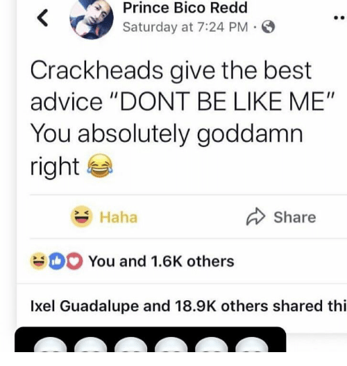 "Advice, Be Like, and Prince: Prince Bico Redd  Saturday at 7:24 PM  Crackheads give the best  advice ""DONT BE LIKE ME""  You absolutely goddamn  right  Share  Haha  You and 1.6K others  Ixel Guadalupe and 18.9K others shared thi"