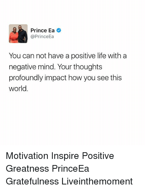 Positive Life: Prince Ea  @Prince  You can not have a positive life with a  negative mind. Your thoughts  profoundly impact how you see this  World Motivation Inspire Positive Greatness PrinceEa Gratefulness Liveinthemoment