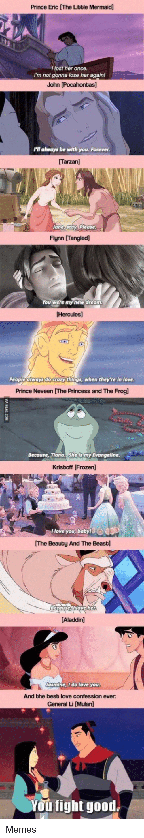 Mulan: Prince Eric [The Litble Mermaid]  lost her once.  I'm not gonna lose her again!  John [Pocahontas]  'll always be with you. Forever  [Tarzan]  Jane,stay, Please  Flynn [Tangled)  ou were my new dream  Hercules]  People always do crazy things, when they're in love  Prince Neveen [The Princess and The Frogl  Because, Tiana.. She lis my Evangeline  Kristoff [Frozen  love you, babyO  The Beauty And The Beast]  Becauserttoveher  Aladdin]  asmine, i do love you  And the best love confession ever:  General Li [Mulan]  You fight good Memes