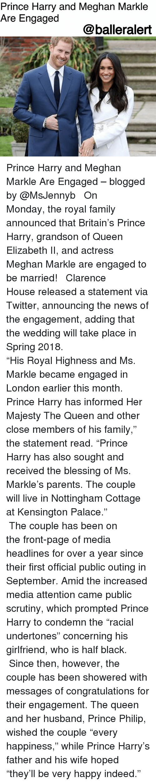 "highness: Prince Harry and Meghan Markle  Are Engaged  @balleralert Prince Harry and Meghan Markle Are Engaged – blogged by @MsJennyb ⠀⠀⠀⠀⠀⠀⠀ ⠀⠀⠀⠀⠀⠀⠀ On Monday, the royal family announced that Britain's Prince Harry, grandson of Queen Elizabeth II, and actress Meghan Markle are engaged to be married! ⠀⠀⠀⠀⠀⠀⠀ ⠀⠀⠀⠀⠀⠀⠀ Clarence House released a statement via Twitter, announcing the news of the engagement, adding that the wedding will take place in Spring 2018. ⠀⠀⠀⠀⠀⠀⠀ ⠀⠀⠀⠀⠀⠀⠀ ⠀⠀⠀⠀⠀⠀⠀ ""His Royal Highness and Ms. Markle became engaged in London earlier this month. Prince Harry has informed Her Majesty The Queen and other close members of his family,"" the statement read. ""Prince Harry has also sought and received the blessing of Ms. Markle's parents. The couple will live in Nottingham Cottage at Kensington Palace."" ⠀⠀⠀⠀⠀⠀⠀ ⠀⠀⠀⠀⠀⠀⠀ The couple has been on the front-page of media headlines for over a year since their first official public outing in September. Amid the increased media attention came public scrutiny, which prompted Prince Harry to condemn the ""racial undertones"" concerning his girlfriend, who is half black. ⠀⠀⠀⠀⠀⠀⠀ ⠀⠀⠀⠀⠀⠀⠀ Since then, however, the couple has been showered with messages of congratulations for their engagement. The queen and her husband, Prince Philip, wished the couple ""every happiness,"" while Prince Harry's father and his wife hoped ""they'll be very happy indeed."""