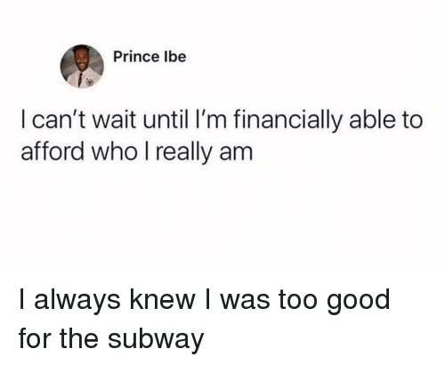 Prince, Subway, and Good: Prince lbe  I can't wait until I'm financially able to  afford who l really am I always knew I was too good for the subway
