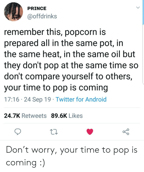 Popcorn: PRINCE  @offdrinks  remember this, popcorn is  prepared all in the same pot, in  the same heat, in the same oil but  they don't pop at the same time so  don't compare yourself to others,  your time to pop is coming  17:16 24 Sep 19 Twitter for Android  24.7K Retweets 89.6K Likes Don't worry, your time to pop is coming :)