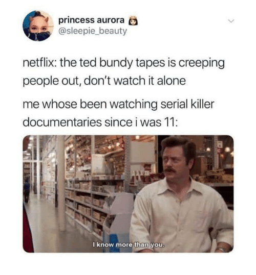 Dont Watch: princess aurora  @sleepie_beauty  netflix: the ted bundy tapes is creeping  people out, don't watch it alone  me whose been watching serial killer  documentaries since i was 11:  I know more than you