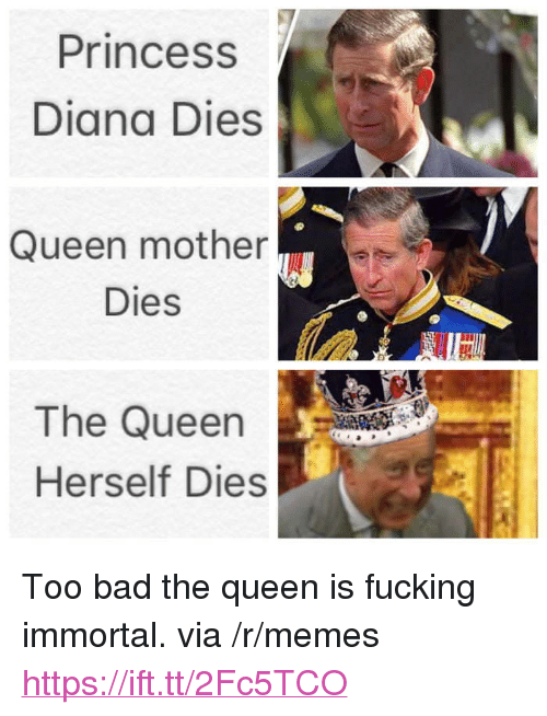 "Bad, Fucking, and Memes: Princess  Diana Dies  Queen mother  Dies  The Queen  Herself Dies <p>Too bad the queen is fucking immortal. via /r/memes <a href=""https://ift.tt/2Fc5TCO"">https://ift.tt/2Fc5TCO</a></p>"